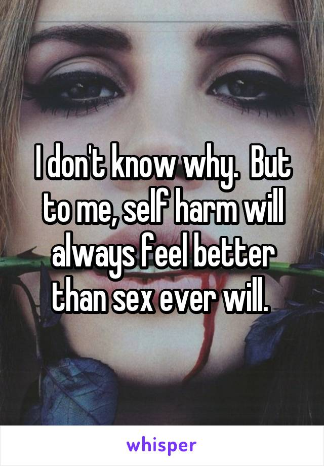 I don't know why.  But to me, self harm will always feel better than sex ever will.
