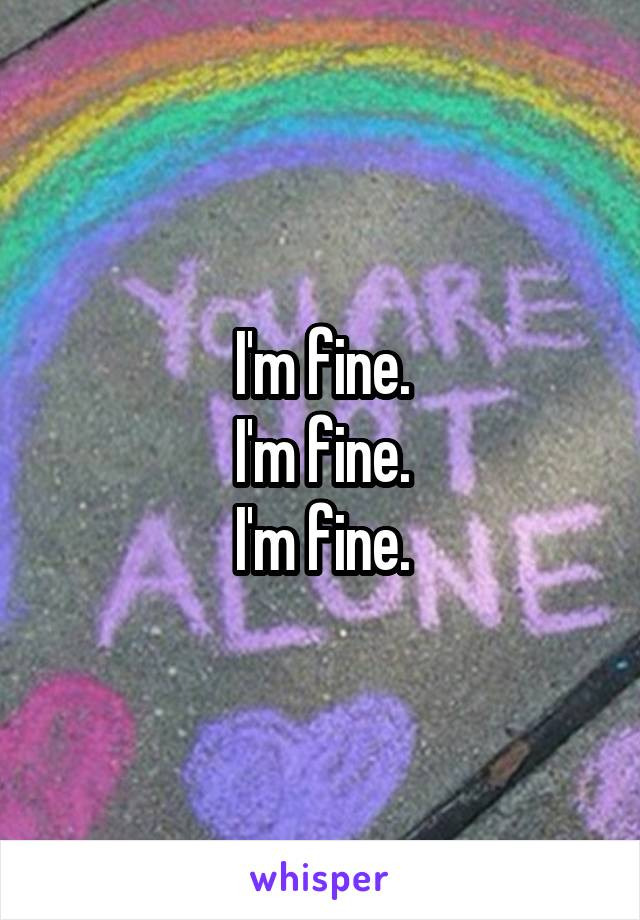 I'm fine. I'm fine. I'm fine.