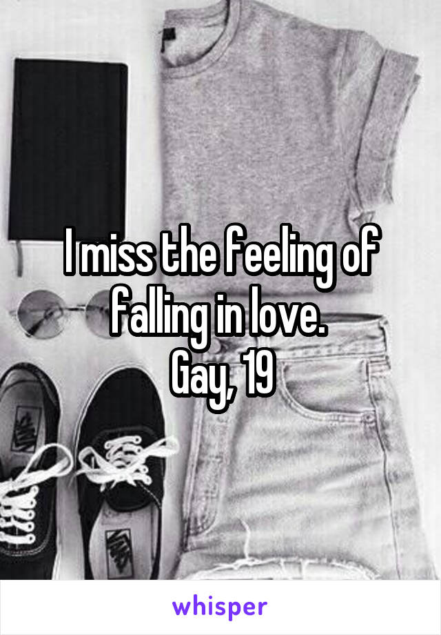 I miss the feeling of falling in love.  Gay, 19