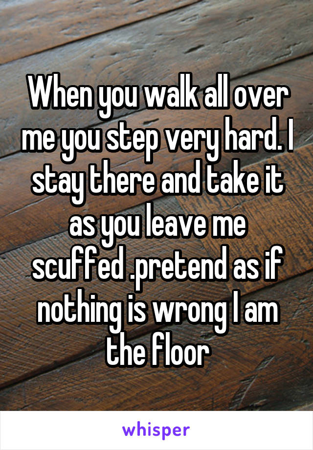 When you walk all over me you step very hard. I stay there and take it as you leave me scuffed .pretend as if nothing is wrong I am the floor