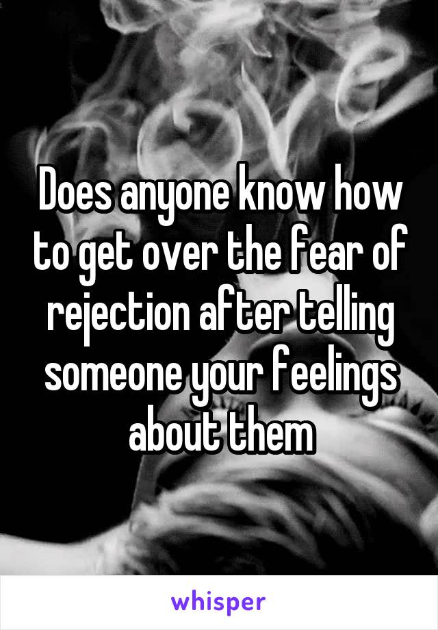 Does anyone know how to get over the fear of rejection after telling someone your feelings about them
