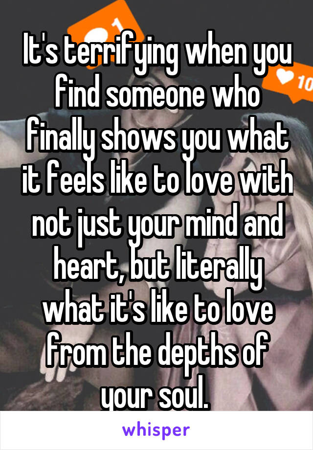 It's terrifying when you find someone who finally shows you what it feels like to love with not just your mind and heart, but literally what it's like to love from the depths of your soul.