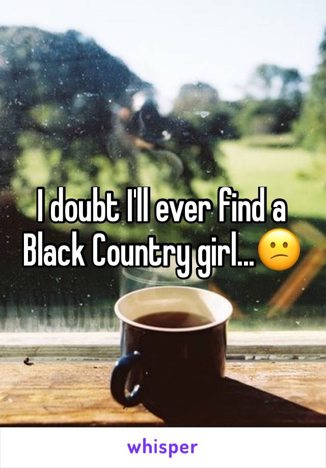 I doubt I'll ever find a Black Country girl...😕
