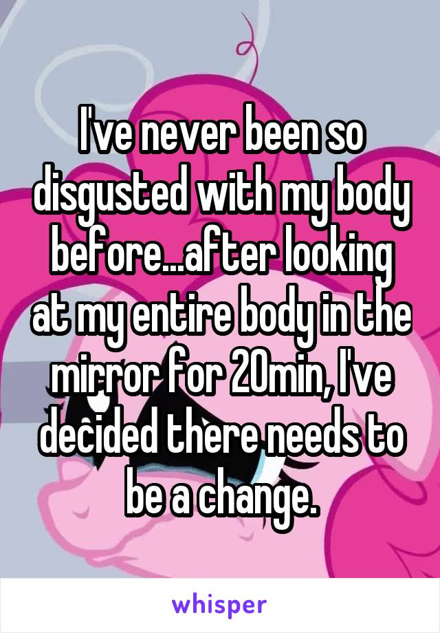 I've never been so disgusted with my body before...after looking at my entire body in the mirror for 20min, I've decided there needs to be a change.