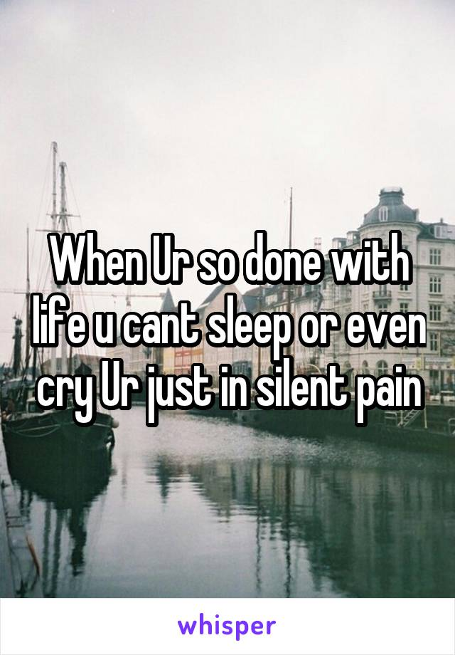 When Ur so done with life u cant sleep or even cry Ur just in silent pain