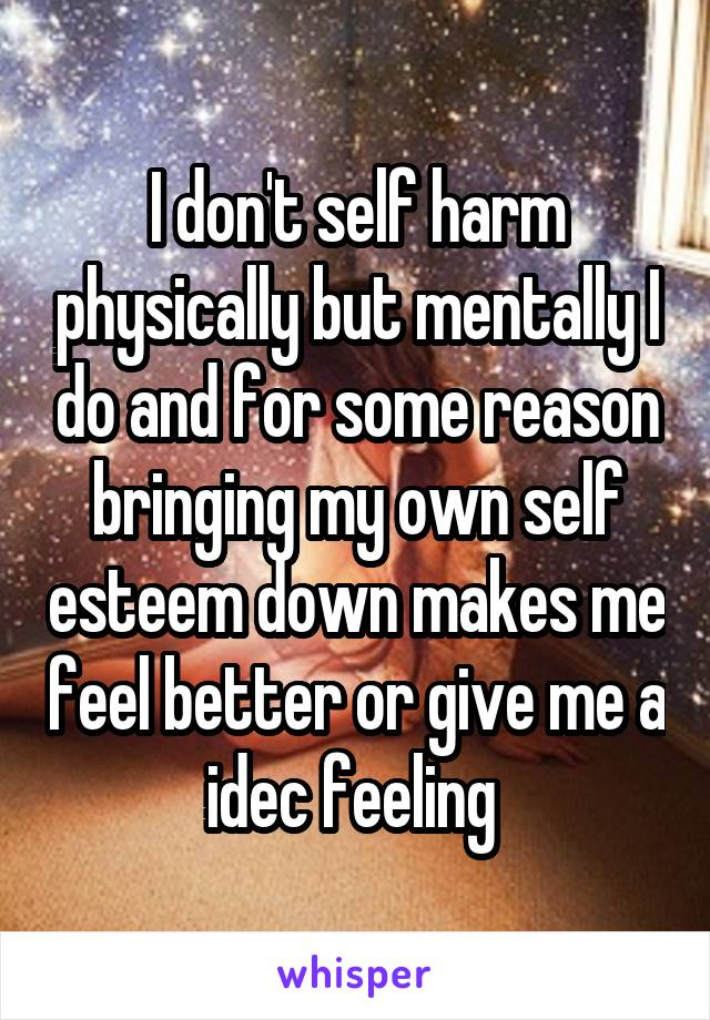 I don't self harm physically but mentally I do and for some reason bringing my own self esteem down makes me feel better or give me a idec feeling