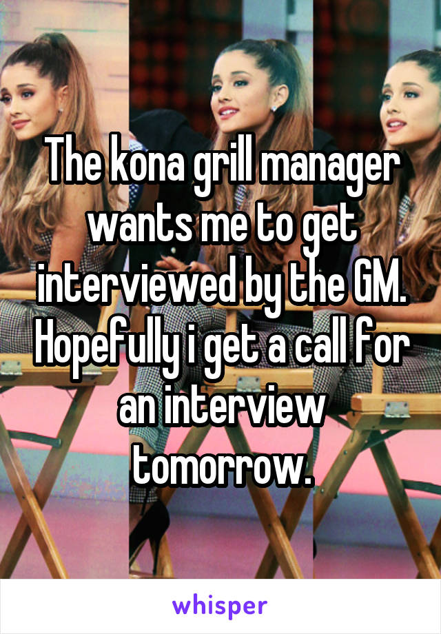 The kona grill manager wants me to get interviewed by the GM. Hopefully i get a call for an interview tomorrow.