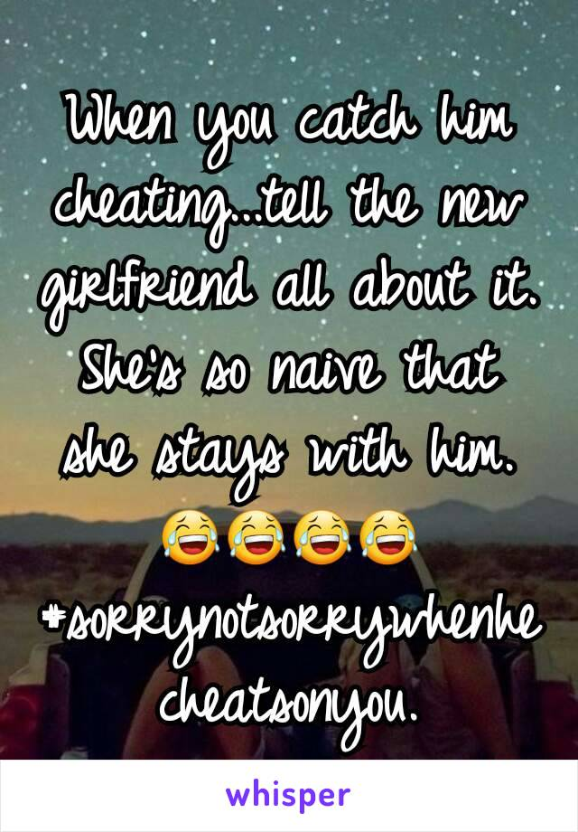 When you catch him cheating...tell the new girlfriend all about it. She's so naive that she stays with him. 😂😂😂😂 #sorrynotsorrywhenhecheatsonyou.