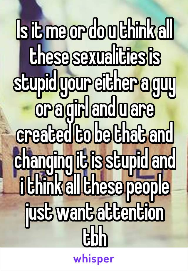 Is it me or do u think all these sexualities is stupid your either a guy or a girl and u are created to be that and changing it is stupid and i think all these people just want attention tbh