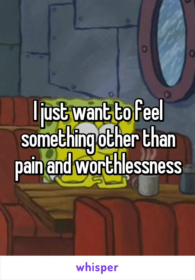 I just want to feel something other than pain and worthlessness