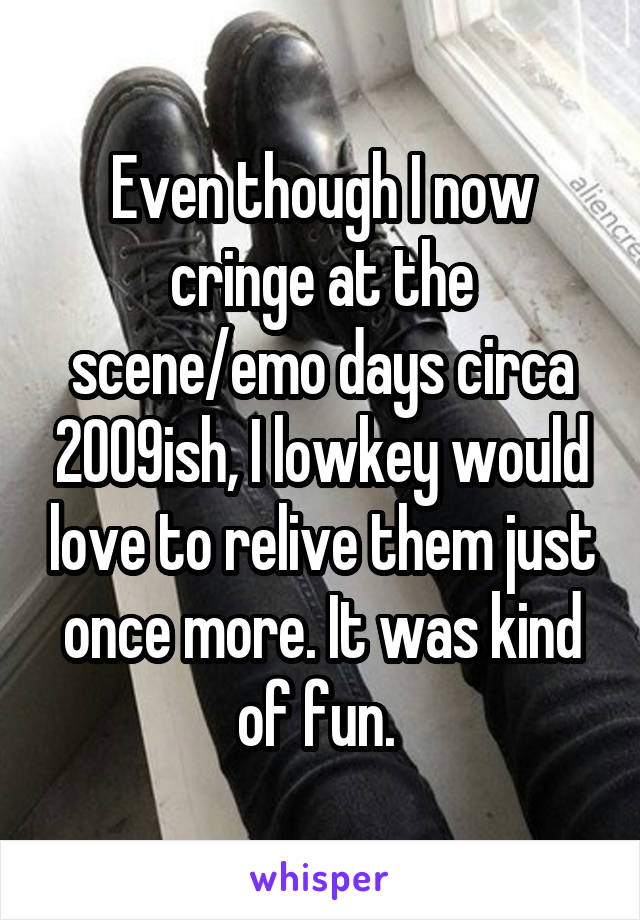 Even though I now cringe at the scene/emo days circa 2009ish, I lowkey would love to relive them just once more. It was kind of fun.