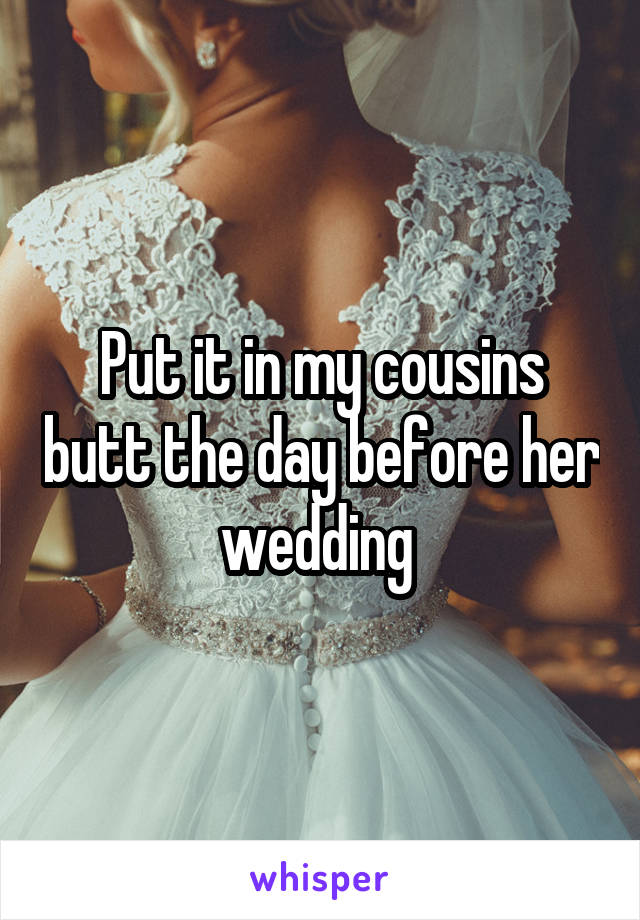 Put it in my cousins butt the day before her wedding