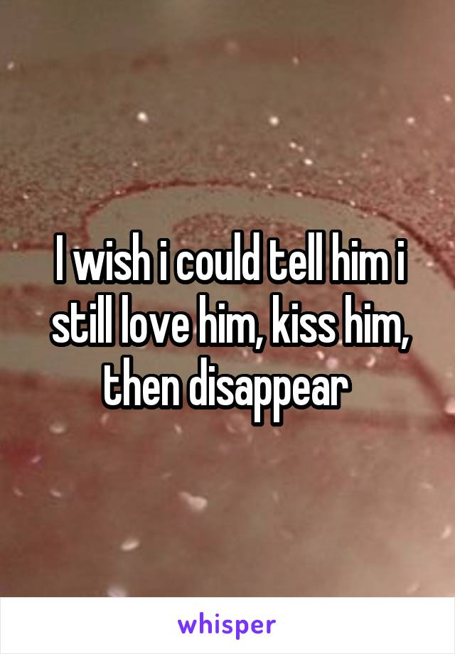 I wish i could tell him i still love him, kiss him, then disappear