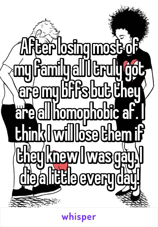 After losing most of my family all I truly got are my bffs but they are all homophobic af. I think I will lose them if they knew I was gay. I die a little every day!