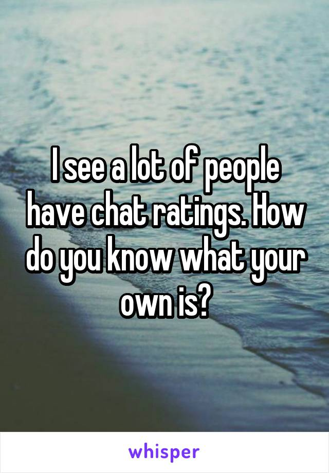 I see a lot of people have chat ratings. How do you know what your own is?