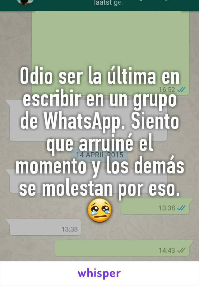 Odio ser la última en escribir en un grupo de WhatsApp. Siento que arruiné el momento y los demás se molestan por eso. 😢