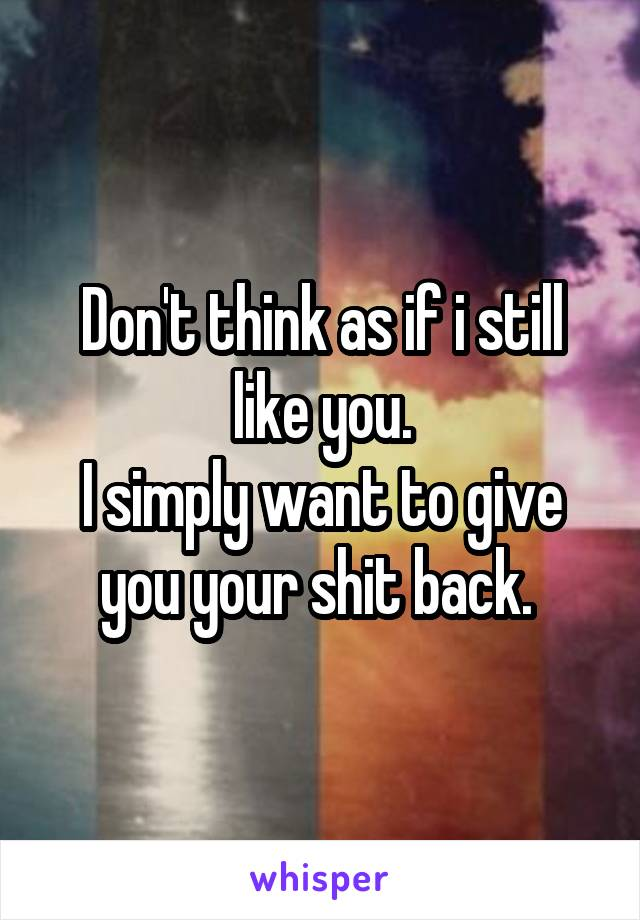 Don't think as if i still like you. I simply want to give you your shit back.