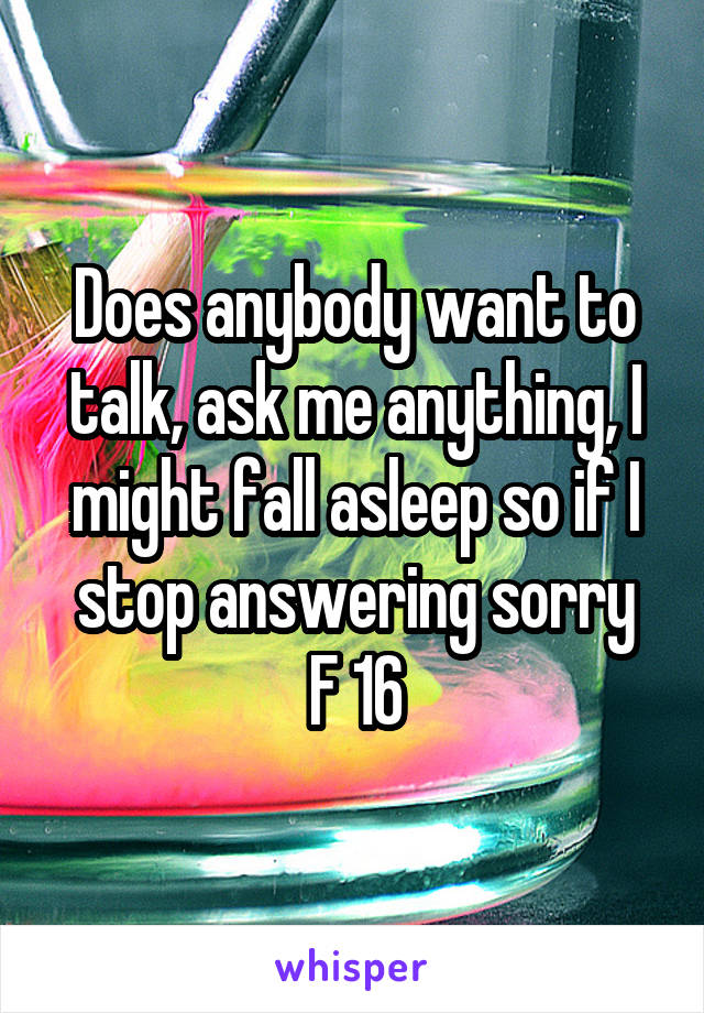 Does anybody want to talk, ask me anything, I might fall asleep so if I stop answering sorry F 16