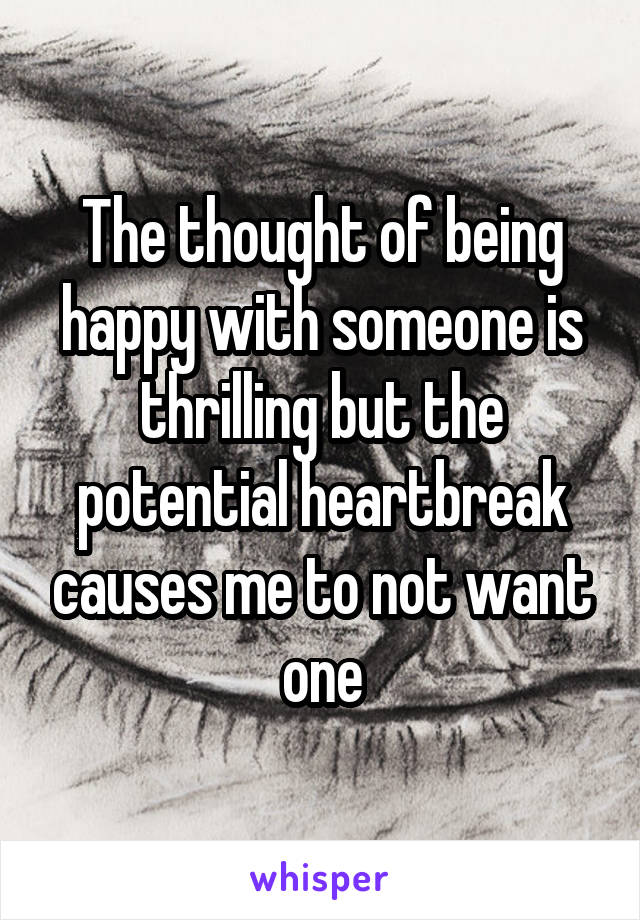 The thought of being happy with someone is thrilling but the potential heartbreak causes me to not want one