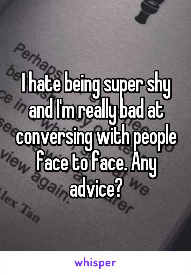 I hate being super shy and I'm really bad at conversing with people face to face. Any advice?