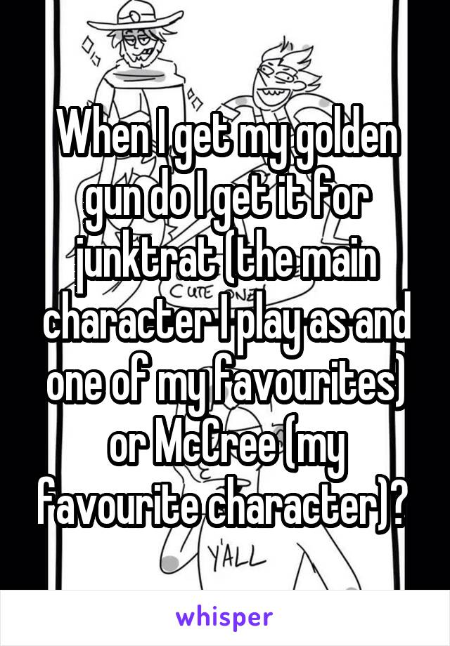 When I get my golden gun do I get it for junktrat (the main character I play as and one of my favourites) or McCree (my favourite character)?