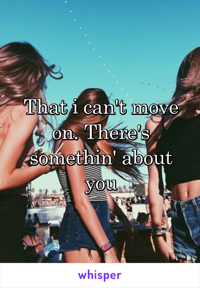 That i can't move on. There's somethin' about you