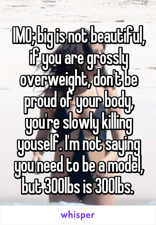 IMO; big is not beautiful, if you are grossly overweight, don't be proud of your body, you're slowly killing youself. I'm not saying you need to be a model, but 300lbs is 300lbs.