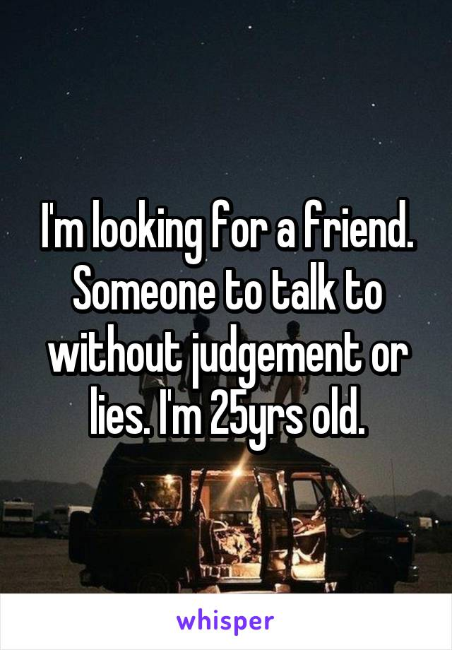 I'm looking for a friend. Someone to talk to without judgement or lies. I'm 25yrs old.
