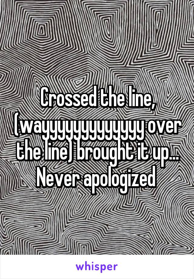 Crossed the line, (wayyyyyyyyyyyyy over the line) brought it up... Never apologized