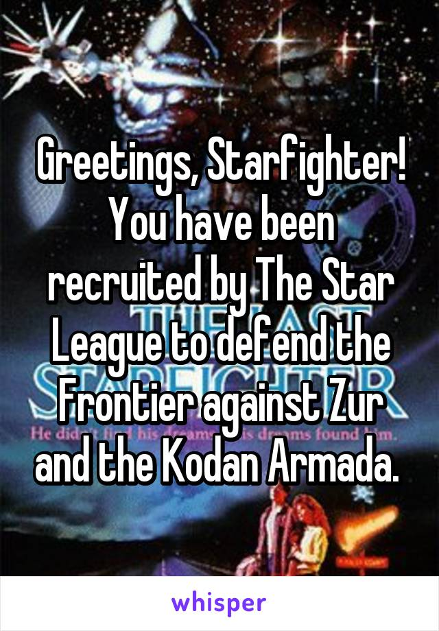 Greetings, Starfighter! You have been recruited by The Star League to defend the Frontier against Zur and the Kodan Armada.
