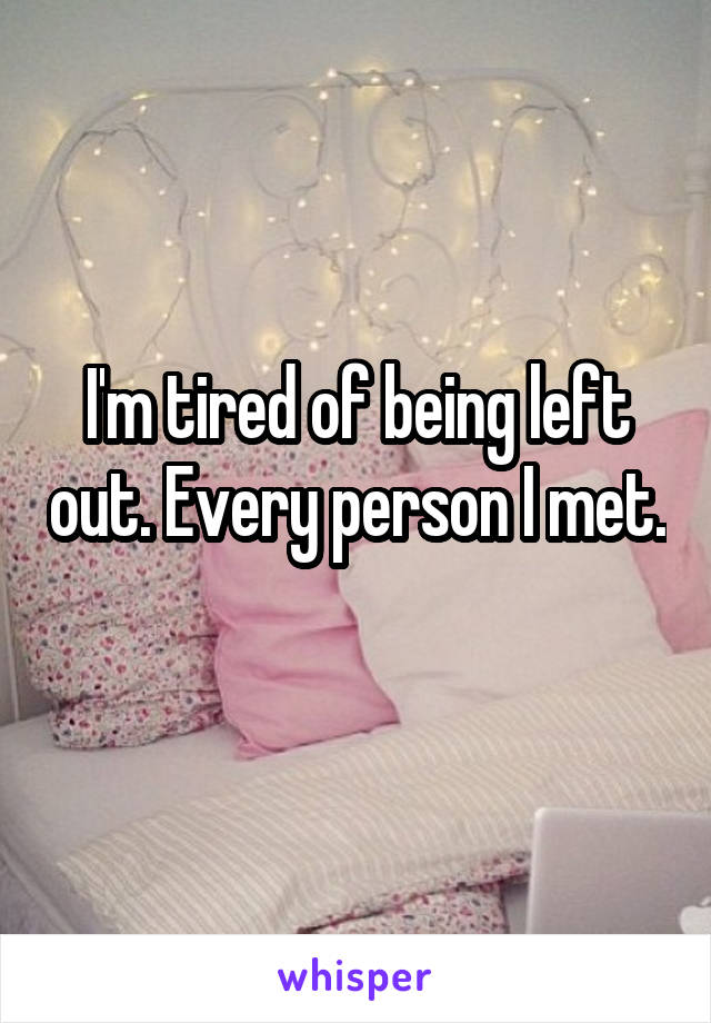 I'm tired of being left out. Every person I met.