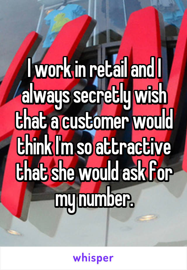 I work in retail and I always secretly wish that a customer would think I'm so attractive that she would ask for my number.