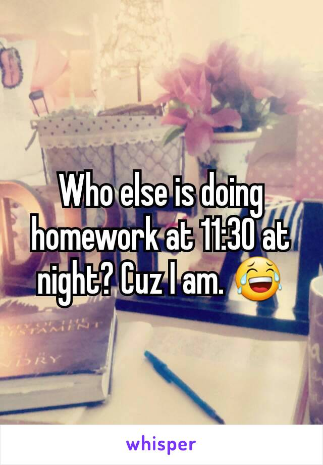 Who else is doing homework at 11:30 at night? Cuz I am. 😂