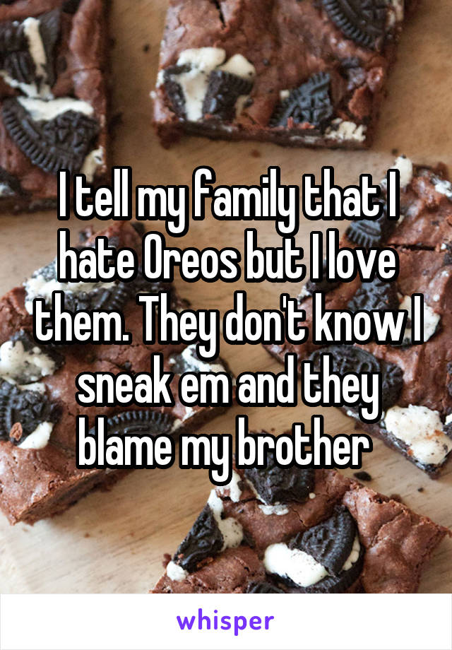 I tell my family that I hate Oreos but I love them. They don't know I sneak em and they blame my brother