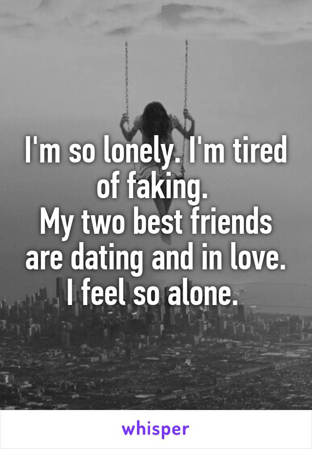 I'm so lonely. I'm tired of faking.  My two best friends are dating and in love. I feel so alone.