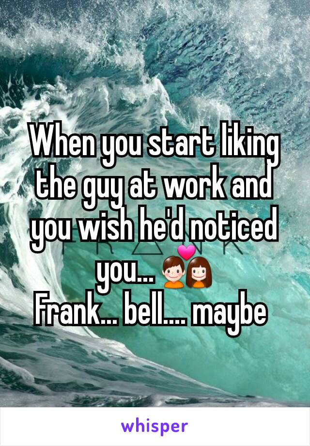 When you start liking the guy at work and you wish he'd noticed you... 💑 Frank... bell.... maybe
