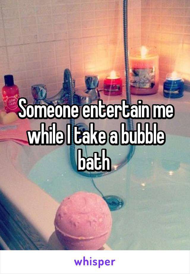 Someone entertain me while I take a bubble bath