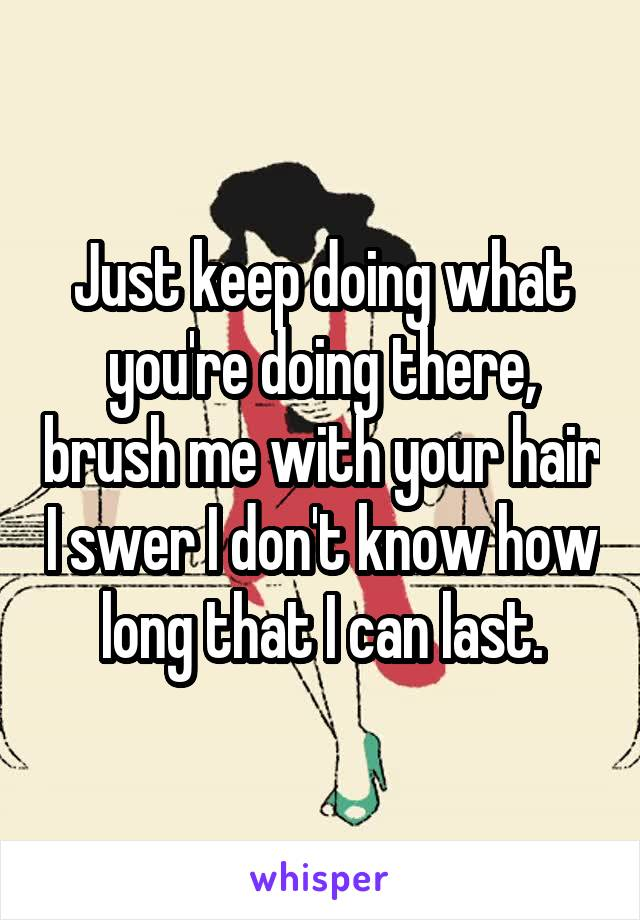 Just keep doing what you're doing there, brush me with your hair I swer I don't know how long that I can last.