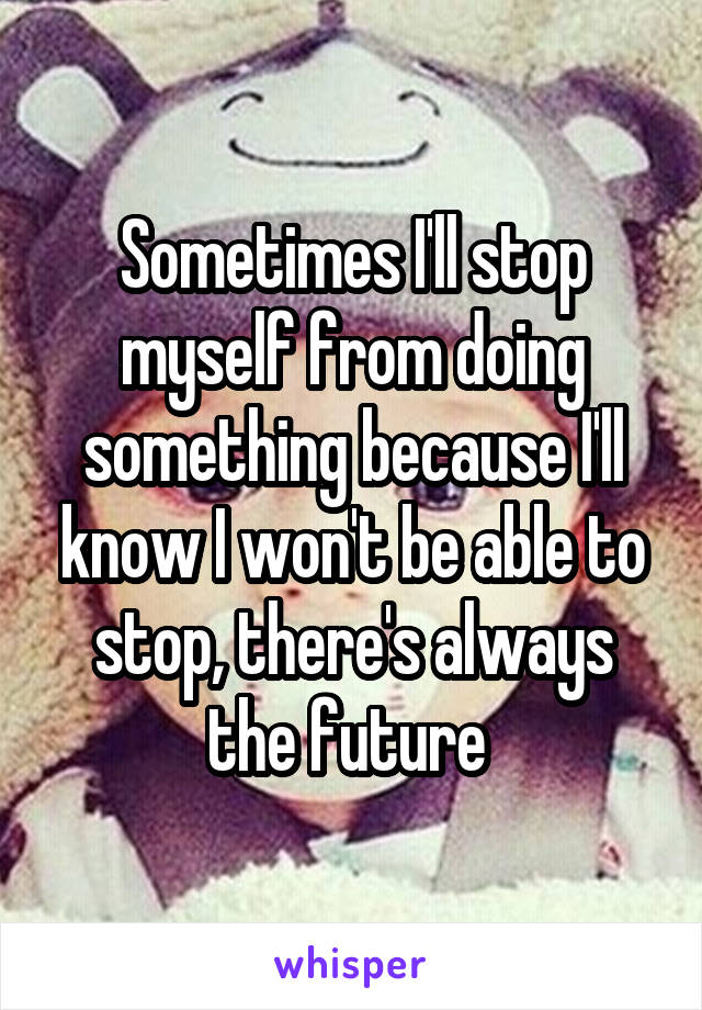 Sometimes I'll stop myself from doing something because I'll know I won't be able to stop, there's always the future