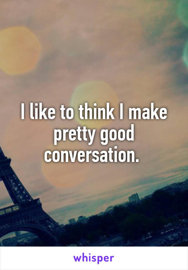 I like to think I make pretty good conversation.
