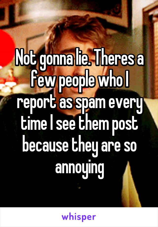 Not gonna lie. Theres a few people who I report as spam every time I see them post because they are so annoying