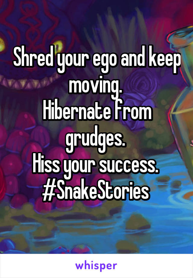 Shred your ego and keep moving.  Hibernate from grudges.  Hiss your success.  #SnakeStories