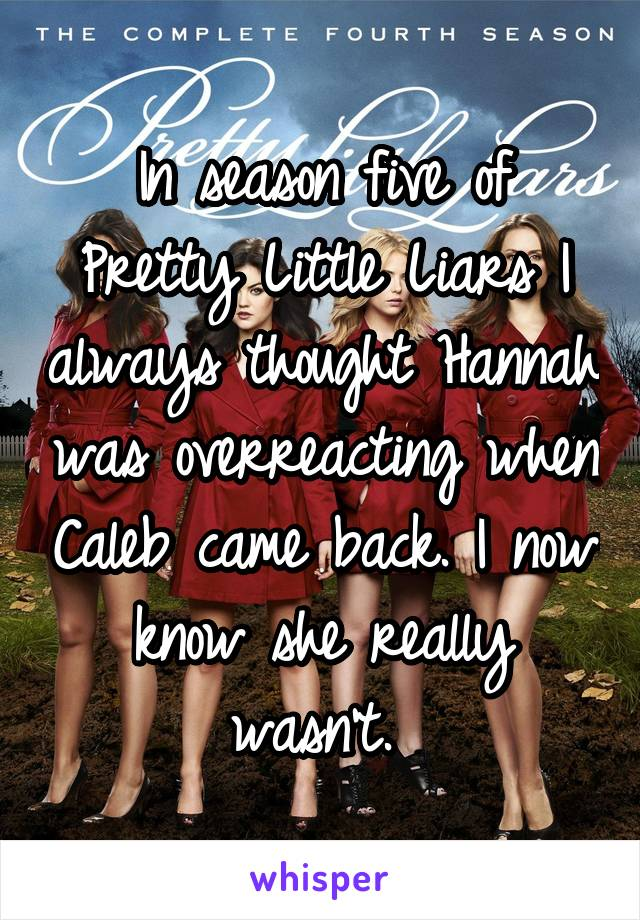 In season five of Pretty Little Liars I always thought Hannah was overreacting when Caleb came back. I now know she really wasn't.
