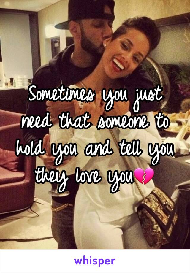 Sometimes you just need that someone to hold you and tell you they love you💔