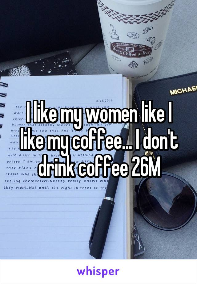 I like my women like I like my coffee... I don't drink coffee 26M