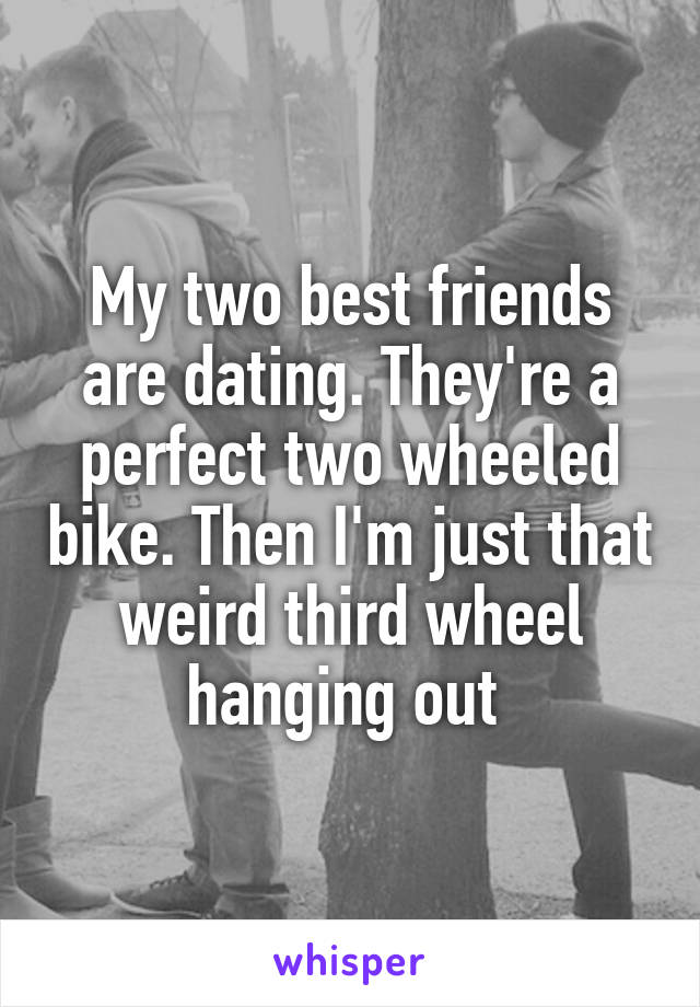 My two best friends are dating. They're a perfect two wheeled bike. Then I'm just that weird third wheel hanging out