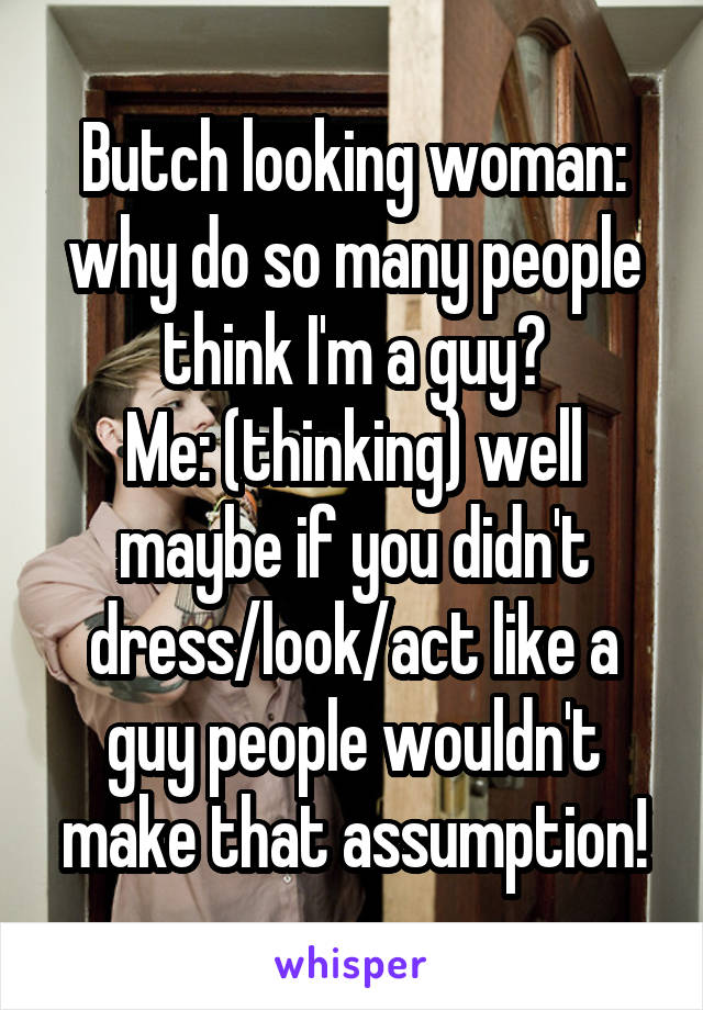 Butch looking woman: why do so many people think I'm a guy? Me: (thinking) well maybe if you didn't dress/look/act like a guy people wouldn't make that assumption!
