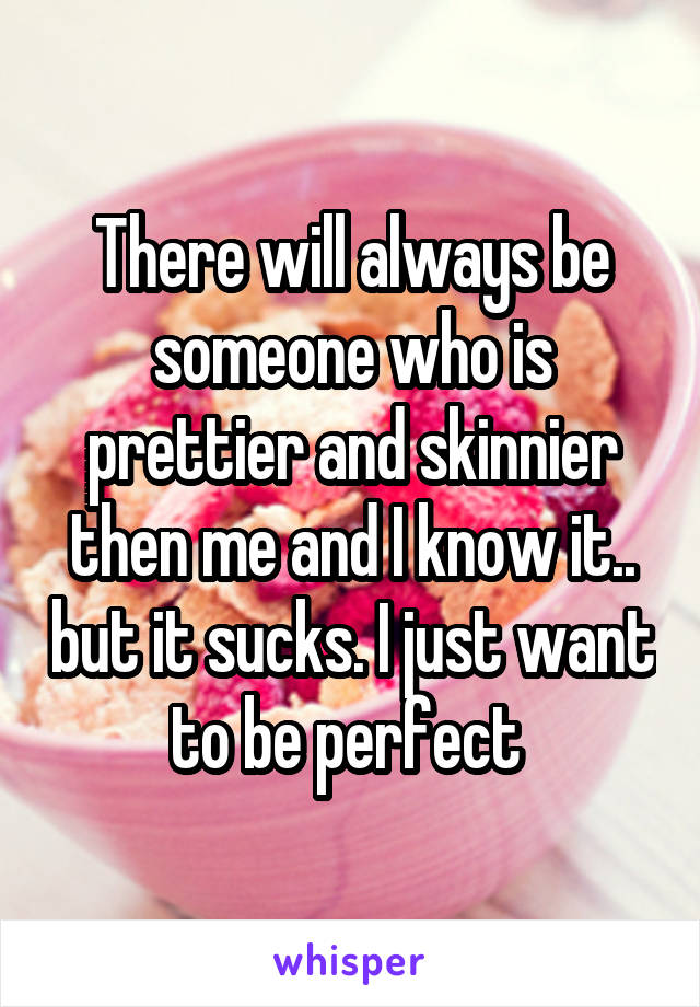There will always be someone who is prettier and skinnier then me and I know it.. but it sucks. I just want to be perfect