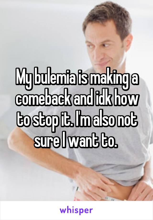 My bulemia is making a comeback and idk how to stop it. I'm also not sure I want to.