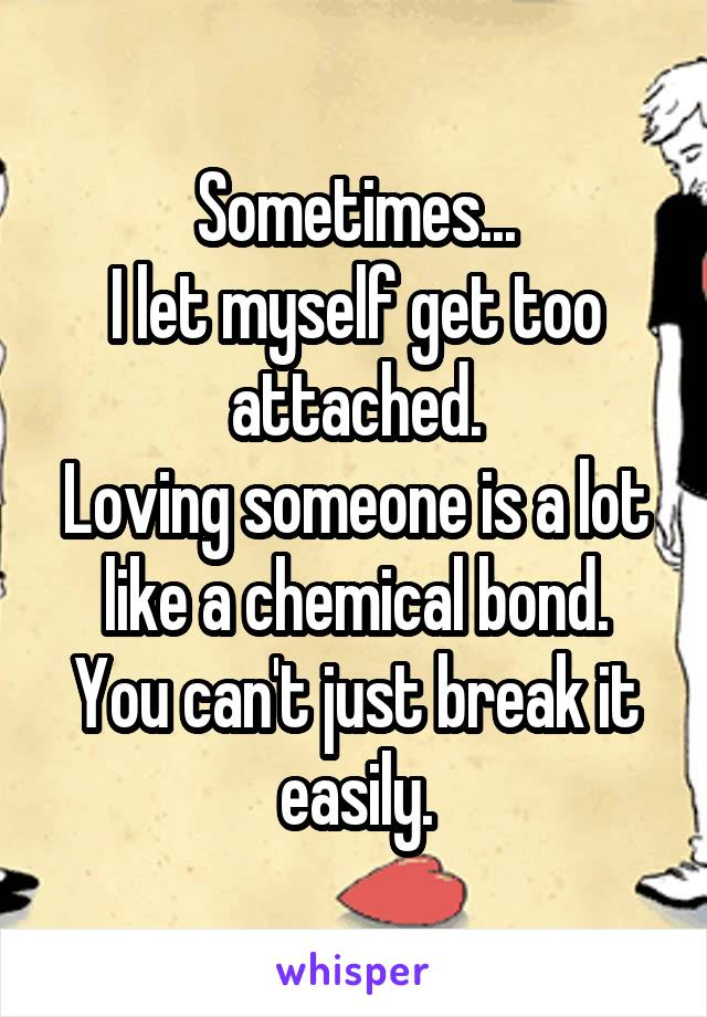 Sometimes... I let myself get too attached. Loving someone is a lot like a chemical bond. You can't just break it easily.